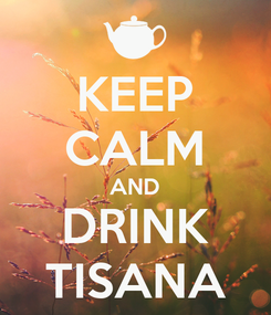 Poster: KEEP CALM AND DRINK TISANA