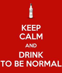 Poster: KEEP CALM AND DRINK TO BE NORMAL