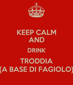 Poster: KEEP CALM AND DRINK TRODDIA (A BASE DI FAGIOLO)