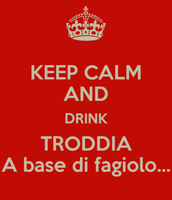 Poster: KEEP CALM AND DRINK TRODDIA A base di fagiolo...