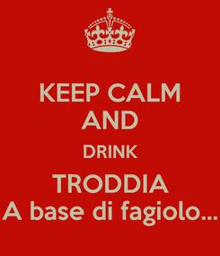 Poster: KEEP CALM AND DRINK TRODDIA A base di fagiolo...