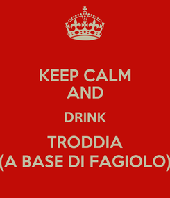 Poster: KEEP CALM AND DRINK TRODDIA (A BASE DI FAGIOLO)