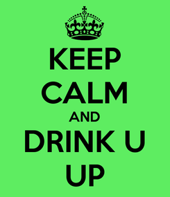 Poster: KEEP CALM AND DRINK U UP