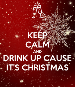 Poster: KEEP CALM AND DRINK UP CAUSE IT'S CHRISTMAS