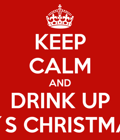 Poster: KEEP CALM AND DRINK UP IT´S CHRISTMAS