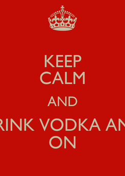 Poster: KEEP CALM AND DRINK VODKA AND ON