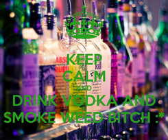 Poster: KEEP CALM AND DRINK VODKA AND SMOKE WEED BITCH :*