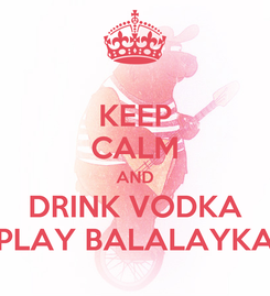 Poster: KEEP CALM AND DRINK VODKA PLAY BALALAYKA