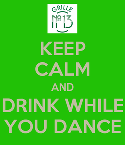 Poster: KEEP CALM AND DRINK WHILE YOU DANCE
