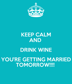 Poster: KEEP CALM AND  DRINK WINE YOU'RE GETTING MARRIED TOMORROW!!!!