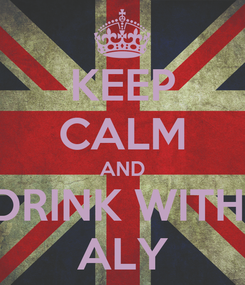 Poster: KEEP CALM AND DRINK WITH  ALY
