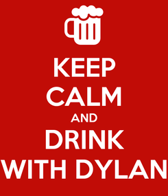 Poster: KEEP CALM AND DRINK WITH DYLAN