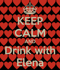 Poster: KEEP CALM AND Drink with Elena