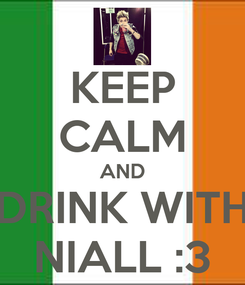 Poster: KEEP CALM AND DRINK WITH NIALL :3
