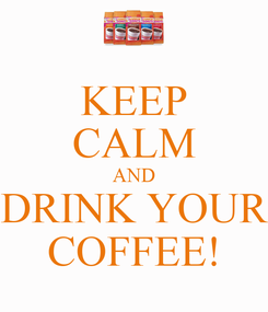 Poster: KEEP CALM AND DRINK YOUR COFFEE!