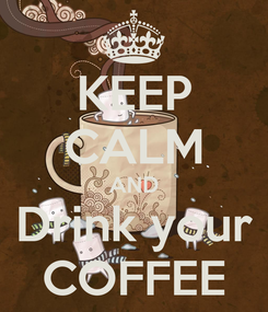 Poster: KEEP CALM AND Drink your COFFEE