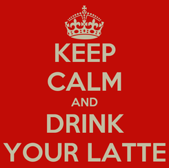 Poster: KEEP CALM AND DRINK YOUR LATTE