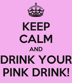 Poster: KEEP CALM AND DRINK YOUR PINK DRINK!