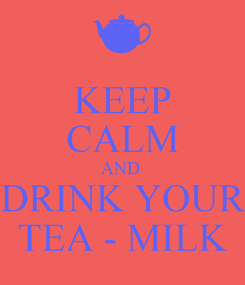 Poster: KEEP CALM AND  DRINK YOUR TEA - MILK