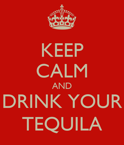 Poster: KEEP CALM AND DRINK YOUR TEQUILA