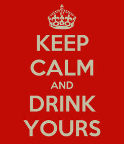 Poster: KEEP CALM AND DRINK YOURS