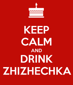 Poster: KEEP CALM AND DRINK ZHIZHECHKA
