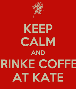 Poster: KEEP CALM AND DRINKE COFFEE AT KATE
