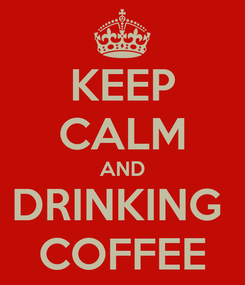 Poster: KEEP CALM AND DRINKING  COFFEE