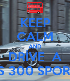 Poster: KEEP CALM AND DRİVE  A LEXUS IS 300 SPORTCROSS
