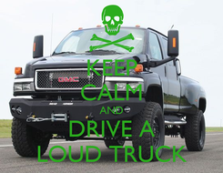 Poster: KEEP CALM AND DRIVE A LOUD TRUCK