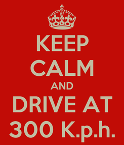 Poster: KEEP CALM AND DRIVE AT 300 K.p.h.