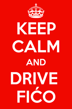 Poster: KEEP CALM AND DRIVE  FIĆO