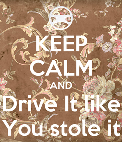 Poster: KEEP CALM AND Drive It like You stole it