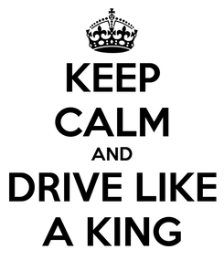 Poster: KEEP CALM AND DRIVE LIKE A KING