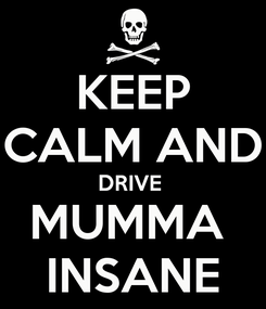 Poster: KEEP CALM AND DRIVE  MUMMA  INSANE