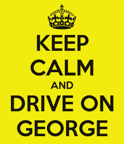 Poster: KEEP CALM AND DRIVE ON GEORGE