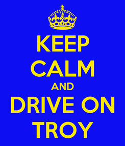 Poster: KEEP CALM AND DRIVE ON TROY