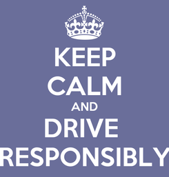 Poster: KEEP CALM AND DRIVE  RESPONSIBLY