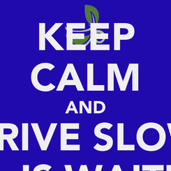 Poster: KEEP CALM AND DRIVE SLOW TEA IS WAITING