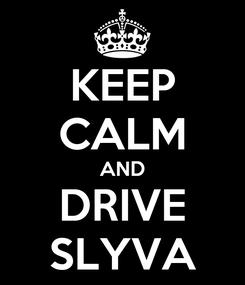 Poster: KEEP CALM AND DRIVE SLYVA