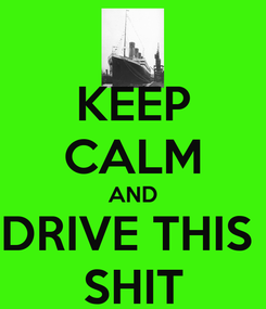 Poster: KEEP CALM AND DRIVE THIS  SHIT