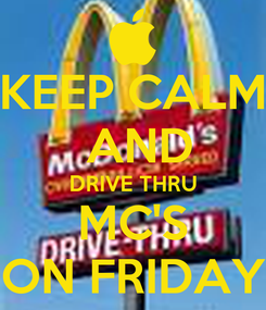 Poster: KEEP CALM  AND DRIVE THRU MC'S ON FRIDAY