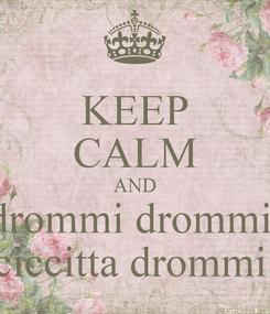Poster: KEEP CALM AND drommi drommi  ciccitta drommi