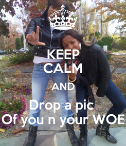 Poster: KEEP CALM AND Drop a pic  Of you n your WOE
