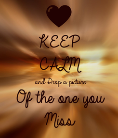 Poster: KEEP CALM  and Drop a picture Of the one you  Miss