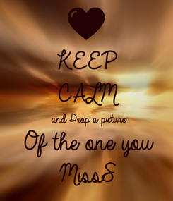Poster: KEEP CALM  and Drop a picture Of the one you  MissS