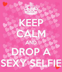 Poster: KEEP CALM AND DROP A SEXY SELFIE