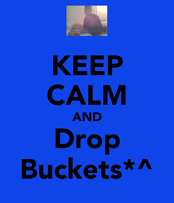 Poster: KEEP CALM AND Drop Buckets*^
