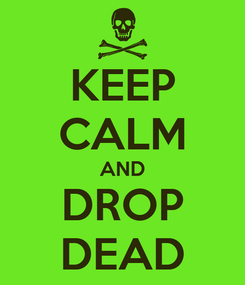 Poster: KEEP CALM AND DROP DEAD
