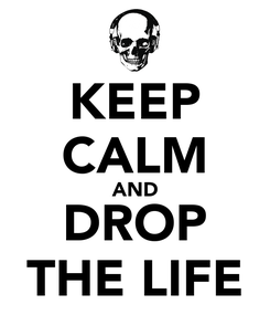 Poster: KEEP CALM AND DROP THE LIFE